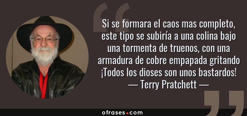 Frases de Terry Pratchett - Si se formara el caos mas completo, este tipo se subiría a una colina bajo una tormenta de truenos, con una armadura de cobre empapada gritando ¡Todos los dioses son unos bastardos!