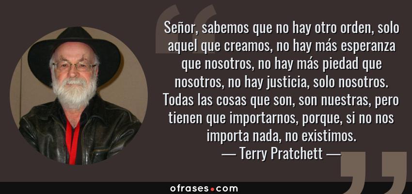 Frases de Terry Pratchett - Señor, sabemos que no hay otro orden, solo aquel que creamos, no hay más esperanza que nosotros, no hay más piedad que nosotros, no hay justicia, solo nosotros. Todas las cosas que son, son nuestras, pero tienen que importarnos, porque, si no nos importa nada, no existimos.