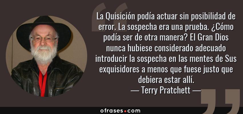 Frases de Terry Pratchett - La Quisición podía actuar sin posibilidad de error. La sospecha era una prueba. ¿Cómo podía ser de otra manera? El Gran Dios nunca hubiese considerado adecuado introducir la sospecha en las mentes de Sus exquisidores a menos que fuese justo que debiera estar allí.