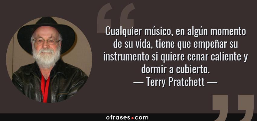 Frases de Terry Pratchett - Cualquier músico, en algún momento de su vida, tiene que empeñar su instrumento si quiere cenar caliente y dormir a cubierto.