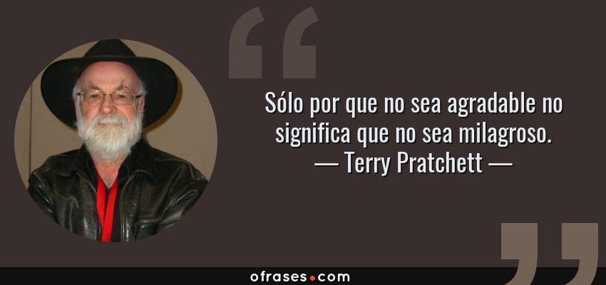 Frases de Terry Pratchett - Sólo por que no sea agradable no significa que no sea milagroso.