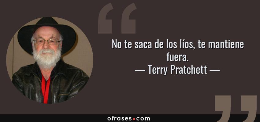 Frases de Terry Pratchett - No te saca de los líos, te mantiene fuera.