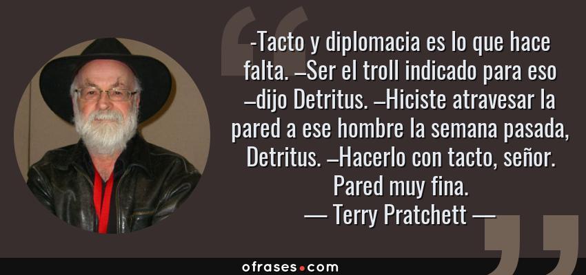 Frases de Terry Pratchett - -Tacto y diplomacia es lo que hace falta. –Ser el troll indicado para eso –dijo Detritus. –Hiciste atravesar la pared a ese hombre la semana pasada, Detritus. –Hacerlo con tacto, señor. Pared muy fina.