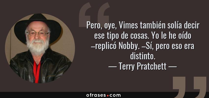 Frases de Terry Pratchett - Pero, oye, Vimes también solía decir ese tipo de cosas. Yo le he oído –replicó Nobby. –Sí, pero eso era distinto.