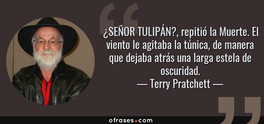 Frases de Terry Pratchett - ¿SEÑOR TULIPÁN?, repitió la Muerte. El viento le agitaba la túnica, de manera que dejaba atrás una larga estela de oscuridad.