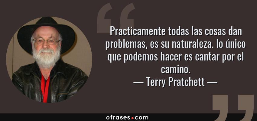 Frases de Terry Pratchett - Practicamente todas las cosas dan problemas, es su naturaleza. lo único que podemos hacer es cantar por el camino.