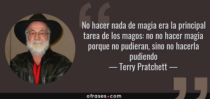 Frases de Terry Pratchett - No hacer nada de magia era la principal tarea de los magos: no no hacer magia porque no pudieran, sino no hacerla pudiendo