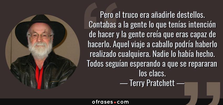 Frases de Terry Pratchett - Pero el truco era añadirle destellos. Contabas a la gente lo que tenías intención de hacer y la gente creía que eras capaz de hacerlo. Aquel viaje a caballo podría haberlo realizado cualquiera. Nadie lo había hecho. Todos seguían esperando a que se repararan los clacs.