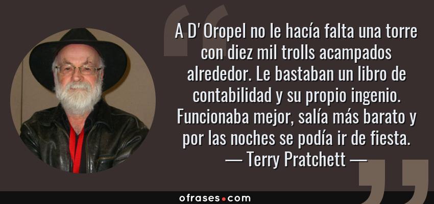 Frases de Terry Pratchett - A D'Oropel no le hacía falta una torre con diez mil trolls acampados alrededor. Le bastaban un libro de contabilidad y su propio ingenio. Funcionaba mejor, salía más barato y por las noches se podía ir de fiesta.