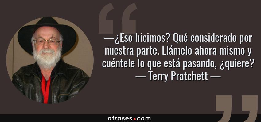 Frases de Terry Pratchett - —¿Eso hicimos? Qué considerado por nuestra parte. Llámelo ahora mismo y cuéntele lo que está pasando, ¿quiere?