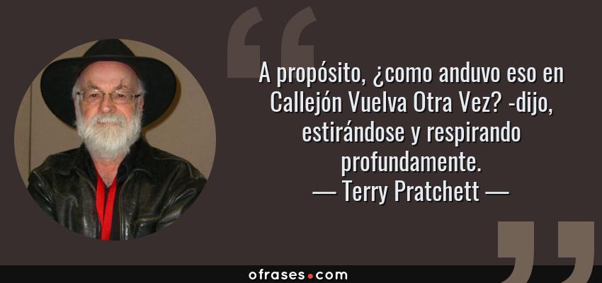 Frases de Terry Pratchett - A propósito, ¿como anduvo eso en Callejón Vuelva Otra Vez? -dijo, estirándose y respirando profundamente.