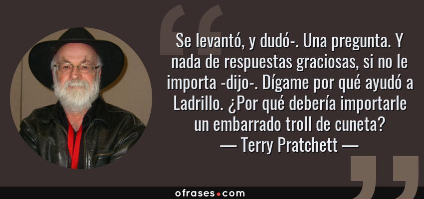 Frases de Terry Pratchett - Se levantó, y dudó-. Una pregunta. Y nada de respuestas graciosas, si no le importa -dijo-. Dígame por qué ayudó a Ladrillo. ¿Por qué debería importarle un embarrado troll de cuneta?