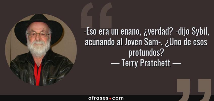 Frases de Terry Pratchett - -Eso era un enano, ¿verdad? -dijo Sybil, acunando al Joven Sam-. ¿Uno de esos profundos?