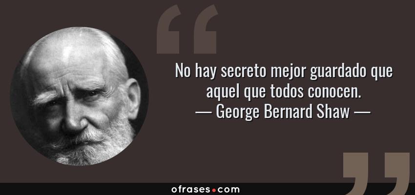 Frases de George Bernard Shaw - No hay secreto mejor guardado que aquel que todos conocen.