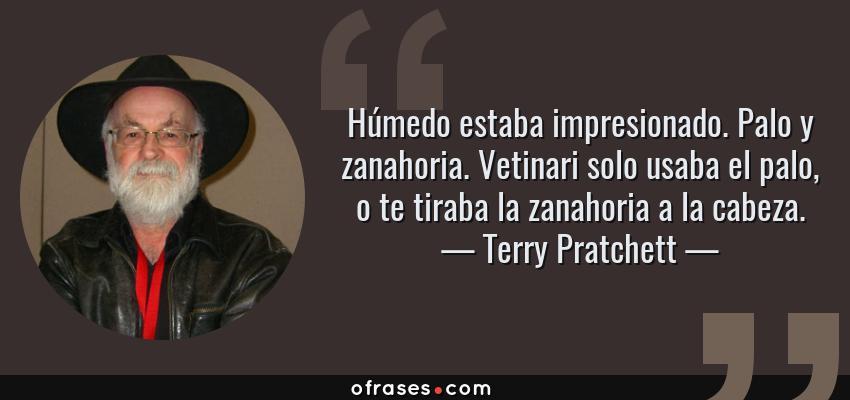 Frases de Terry Pratchett - Húmedo estaba impresionado. Palo y zanahoria. Vetinari solo usaba el palo, o te tiraba la zanahoria a la cabeza.