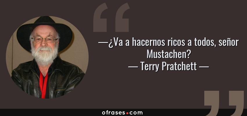 Frases de Terry Pratchett - —¿Va a hacernos ricos a todos, señor Mustachen?