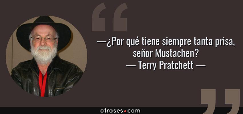 Frases de Terry Pratchett - —¿Por qué tiene siempre tanta prisa, señor Mustachen?