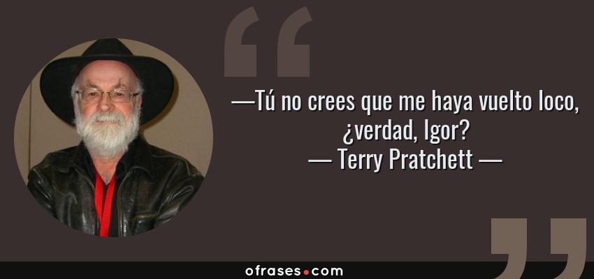 Frases de Terry Pratchett - —Tú no crees que me haya vuelto loco, ¿verdad, Igor?