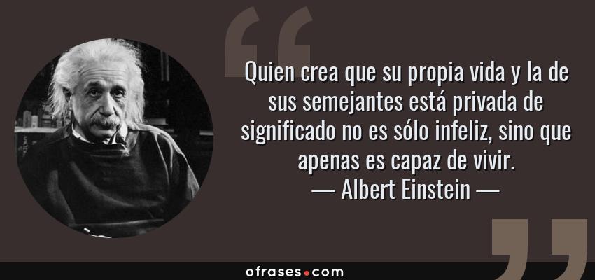 Frases de Albert Einstein - Quien crea que su propia vida y la de sus semejantes está privada de significado no es sólo infeliz, sino que apenas es capaz de vivir.