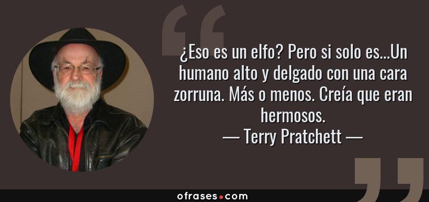 Frases de Terry Pratchett - ¿Eso es un elfo? Pero si solo es...Un humano alto y delgado con una cara zorruna. Más o menos. Creía que eran hermosos.