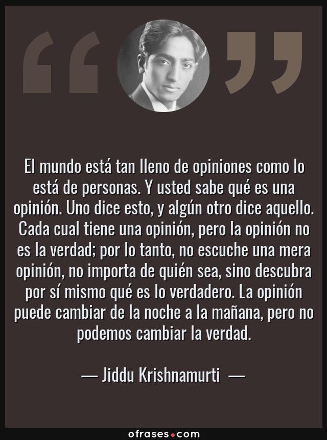 Frases de Jiddu Krishnamurti  - El mundo está tan lleno de opiniones como lo está de personas. Y usted sabe qué es una opinión. Uno dice esto, y algún otro dice aquello. Cada cual tiene una opinión, pero la opinión no es la verdad; por lo tanto, no escuche una mera opinión, no importa de quién sea, sino descubra por sí mismo qué es lo verdadero. La opinión puede cambiar de la noche a la mañana, pero no podemos cambiar la verdad.