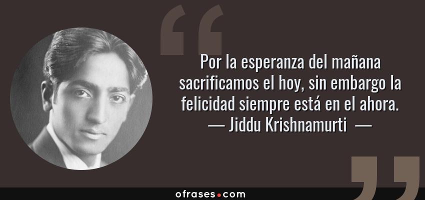 Frases de Jiddu Krishnamurti  - Por la esperanza del mañana sacrificamos el hoy, sin embargo la felicidad siempre está en el ahora.