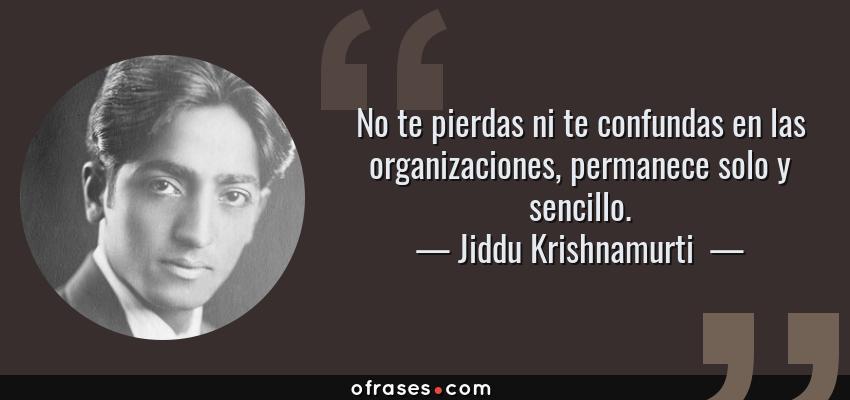 Frases de Jiddu Krishnamurti  - No te pierdas ni te confundas en las organizaciones, permanece solo y sencillo.