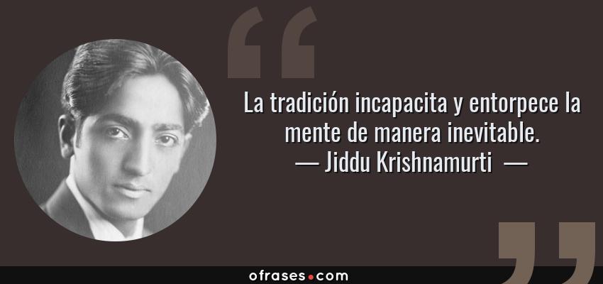 Frases de Jiddu Krishnamurti  - La tradición incapacita y entorpece la mente de manera inevitable.