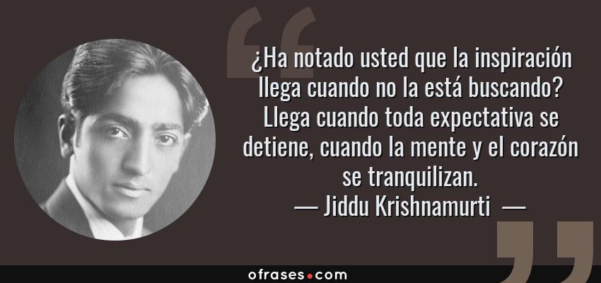 Frases de Jiddu Krishnamurti  - ¿Ha notado usted que la inspiración llega cuando no la está buscando? Llega cuando toda expectativa se detiene, cuando la mente y el corazón se tranquilizan.