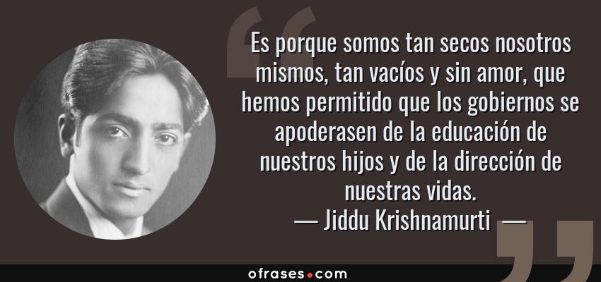 Frases de Jiddu Krishnamurti  - Es porque somos tan secos nosotros mismos, tan vacíos y sin amor, que hemos permitido que los gobiernos se apoderasen de la educación de nuestros hijos y de la dirección de nuestras vidas.