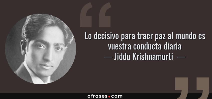 Frases de Jiddu Krishnamurti  - Lo decisivo para traer paz al mundo es vuestra conducta diaria