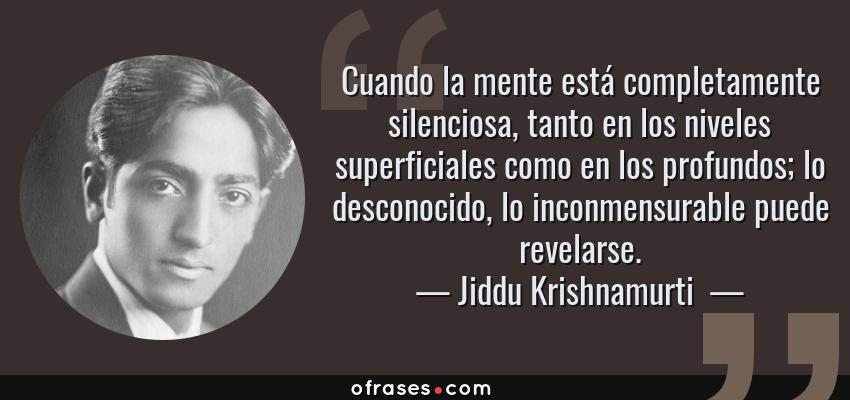 Frases de Jiddu Krishnamurti  - Cuando la mente está completamente silenciosa, tanto en los niveles superficiales como en los profundos; lo desconocido, lo inconmensurable puede revelarse.