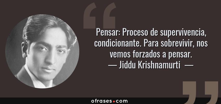 Frases de Jiddu Krishnamurti  - Pensar: Proceso de supervivencia, condicionante. Para sobrevivir, nos vemos forzados a pensar.