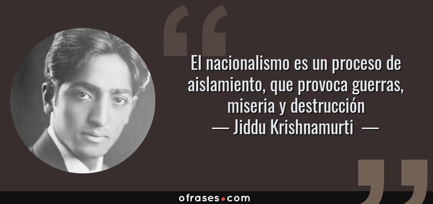 Frases de Jiddu Krishnamurti  - El nacionalismo es un proceso de aislamiento, que provoca guerras, miseria y destrucción