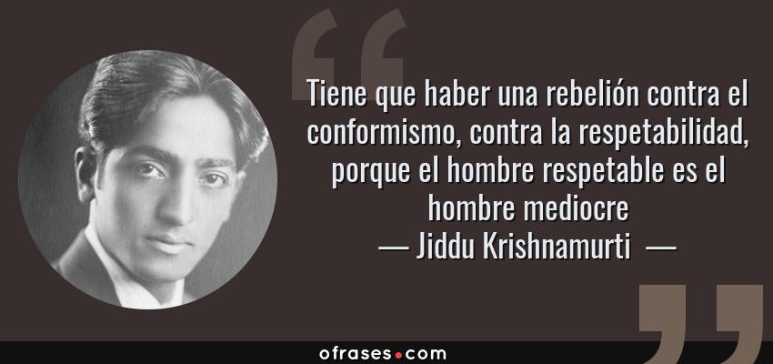 Frases de Jiddu Krishnamurti  - Tiene que haber una rebelión contra el conformismo, contra la respetabilidad, porque el hombre respetable es el hombre mediocre