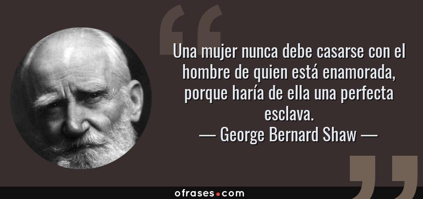 Frases de George Bernard Shaw - Una mujer nunca debe casarse con el hombre de quien está enamorada, porque haría de ella una perfecta esclava.