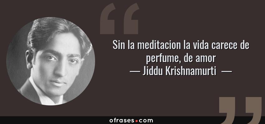 Frases de Jiddu Krishnamurti  - Sin la meditacion la vida carece de perfume, de amor