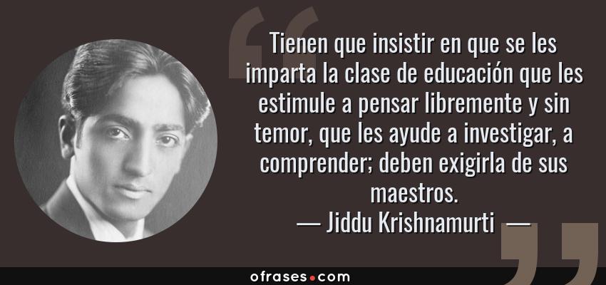 Frases de Jiddu Krishnamurti  - Tienen que insistir en que se les imparta la clase de educación que les estimule a pensar libremente y sin temor, que les ayude a investigar, a comprender; deben exigirla de sus maestros.
