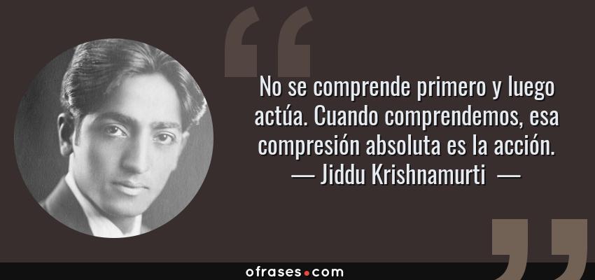 Frases de Jiddu Krishnamurti  - No se comprende primero y luego actúa. Cuando comprendemos, esa compresión absoluta es la acción.