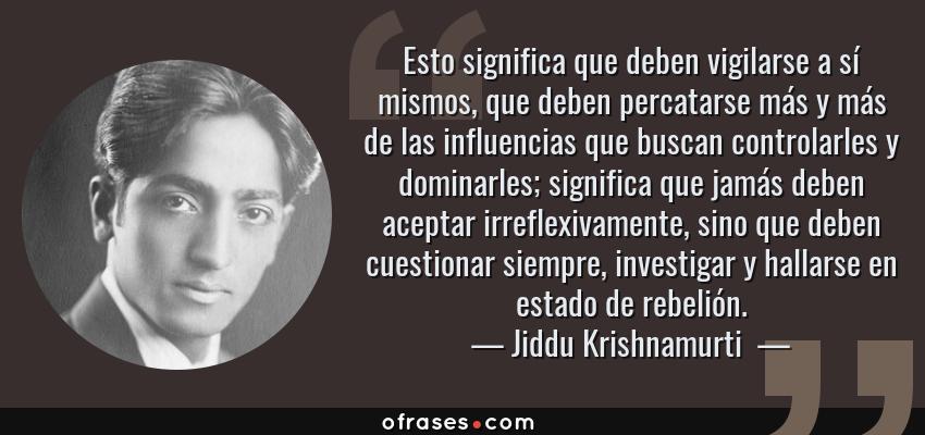 Frases de Jiddu Krishnamurti  - Esto significa que deben vigilarse a sí mismos, que deben percatarse más y más de las influencias que buscan controlarles y dominarles; significa que jamás deben aceptar irreflexivamente, sino que deben cuestionar siempre, investigar y hallarse en estado de rebelión.