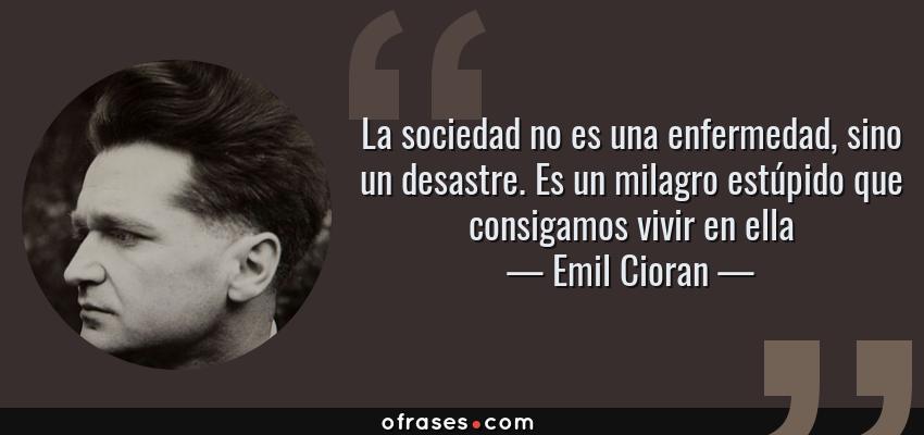 Frases de Emil Cioran - La sociedad no es una enfermedad, sino un desastre. Es un milagro estúpido que consigamos vivir en ella
