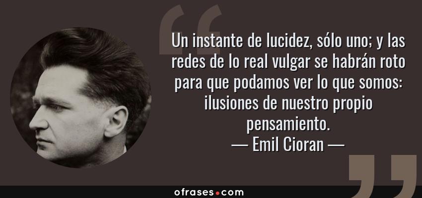 Frases de Emil Cioran - Un instante de lucidez, sólo uno; y las redes de lo real vulgar se habrán roto para que podamos ver lo que somos: ilusiones de nuestro propio pensamiento.