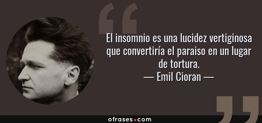 Frases de Emil Cioran - El insomnio es una lucidez vertiginosa que convertiría el paraiso en un lugar de tortura.