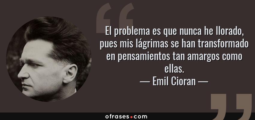 Frases de Emil Cioran - El problema es que nunca he llorado, pues mis lágrimas se han transformado en pensamientos tan amargos como ellas.