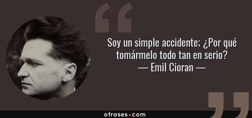Frases de Emil Cioran - Soy un simple accidente; ¿Por qué tomármelo todo tan en serio?