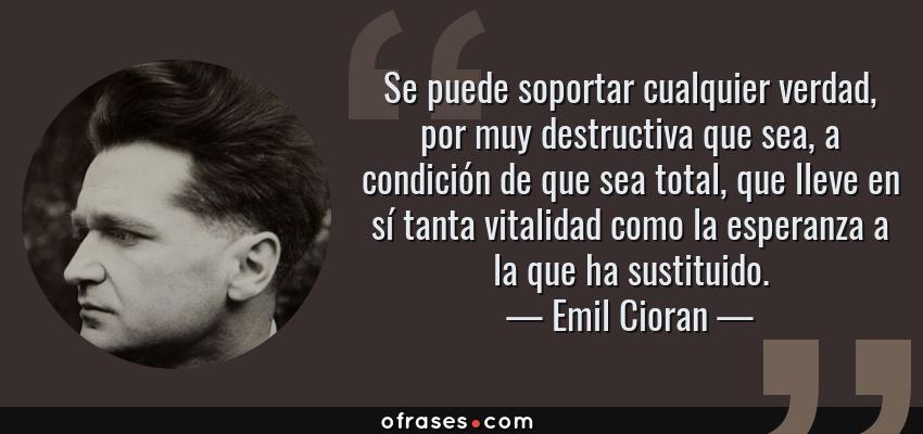 Frases de Emil Cioran - Se puede soportar cualquier verdad, por muy destructiva que sea, a condición de que sea total, que lleve en sí tanta vitalidad como la esperanza a la que ha sustituido.