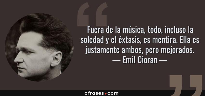 Frases de Emil Cioran - Fuera de la música, todo, incluso la soledad y el éxtasis, es mentira. Ella es justamente ambos, pero mejorados.