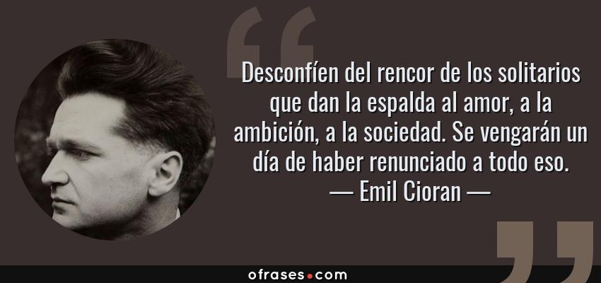 Frases de Emil Cioran - Desconfíen del rencor de los solitarios que dan la espalda al amor, a la ambición, a la sociedad. Se vengarán un día de haber renunciado a todo eso.