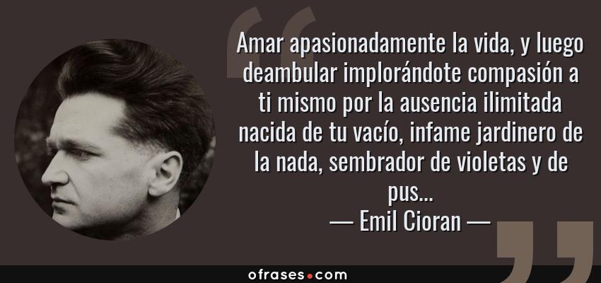 Frases de Emil Cioran - Amar apasionadamente la vida, y luego deambular implorándote compasión a ti mismo por la ausencia ilimitada nacida de tu vacío, infame jardinero de la nada, sembrador de violetas y de pus...