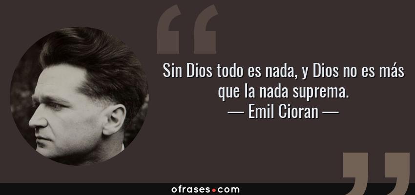 Frases de Emil Cioran - Sin Dios todo es nada, y Dios no es más que la nada suprema.